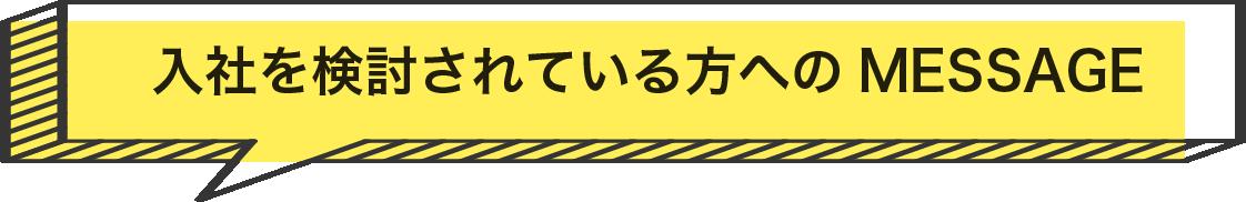 入社を検討されている方へのMESSAGE